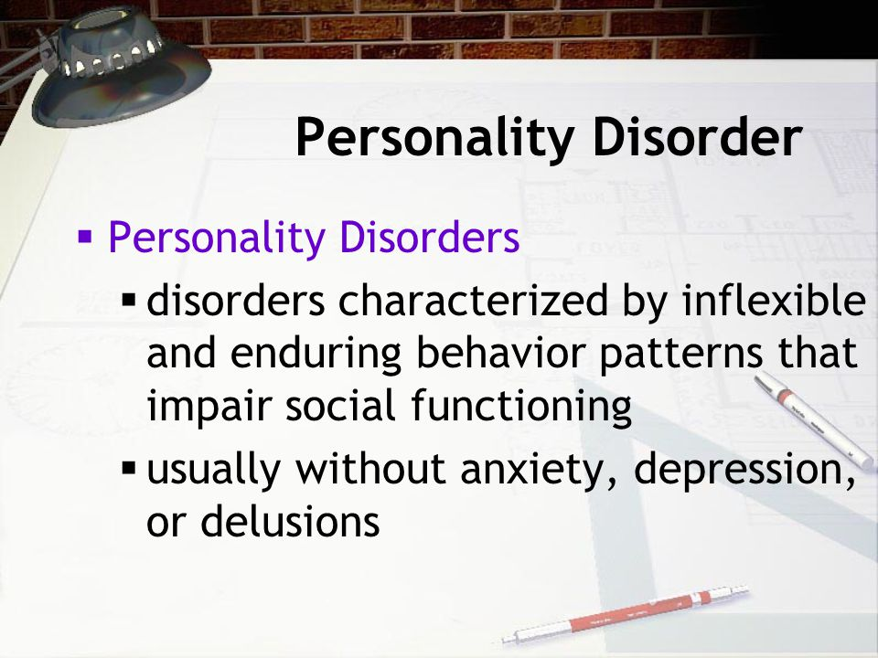 Personality Disorder  Personality Disorders  disorders characterized by inflexible and enduring behavior patterns that impair social functioning  usually without anxiety, depression, or delusions