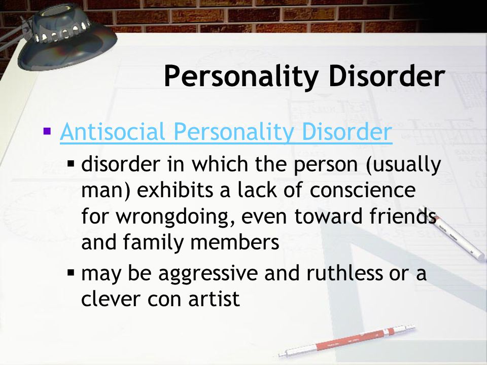 Personality Disorder  Antisocial Personality Disorder Antisocial Personality Disorder  disorder in which the person (usually man) exhibits a lack of conscience for wrongdoing, even toward friends and family members  may be aggressive and ruthless or a clever con artist