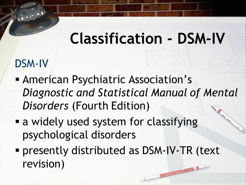 Classification - DSM-IV DSM-IV  American Psychiatric Association's Diagnostic and Statistical Manual of Mental Disorders (Fourth Edition)  a widely used system for classifying psychological disorders  presently distributed as DSM-IV-TR (text revision)