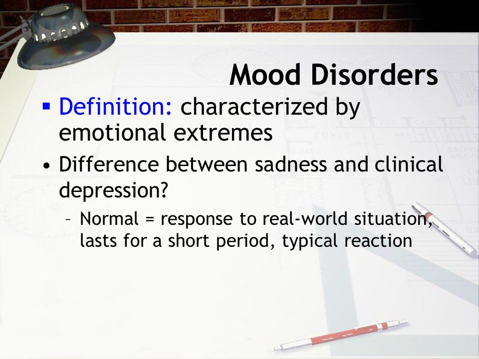 Mood Disorders  Definition: characterized by emotional extremes Difference between sadness and clinical depression.