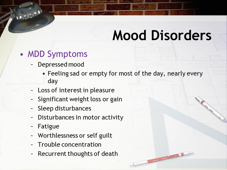 Mood Disorders MDD Symptoms –Depressed mood Feeling sad or empty for most of the day, nearly every day –Loss of interest in pleasure –Significant weight loss or gain –Sleep disturbances –Disturbances in motor activity –Fatigue –Worthlessness or self guilt –Trouble concentration –Recurrent thoughts of death