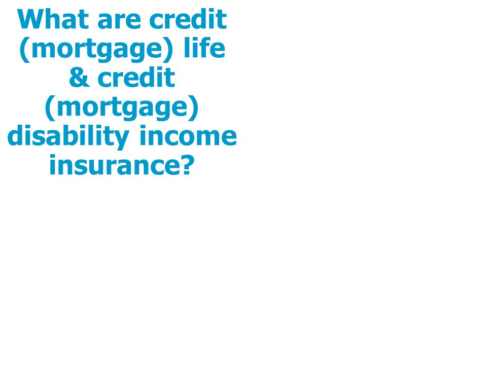What are credit (mortgage) life & credit (mortgage) disability income insurance