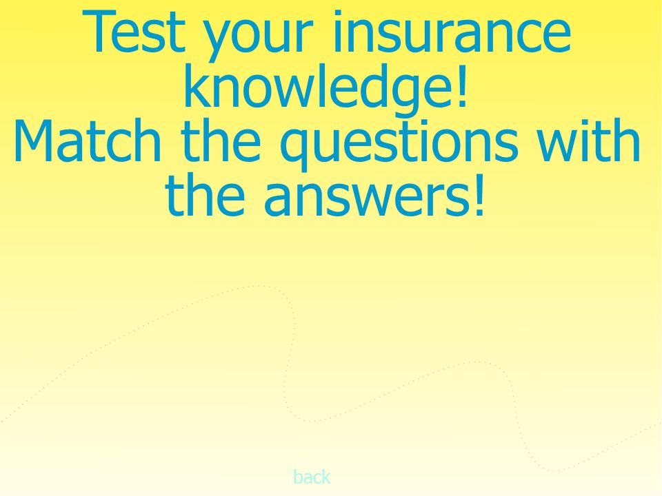 back Test your insurance knowledge! Match the questions with the answers!