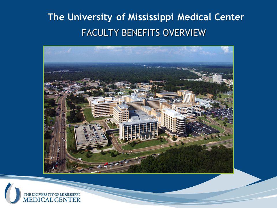 The University of Mississippi Medical Center FACULTY BENEFITS OVERVIEW FACULTY BENEFITS OVERVIEW