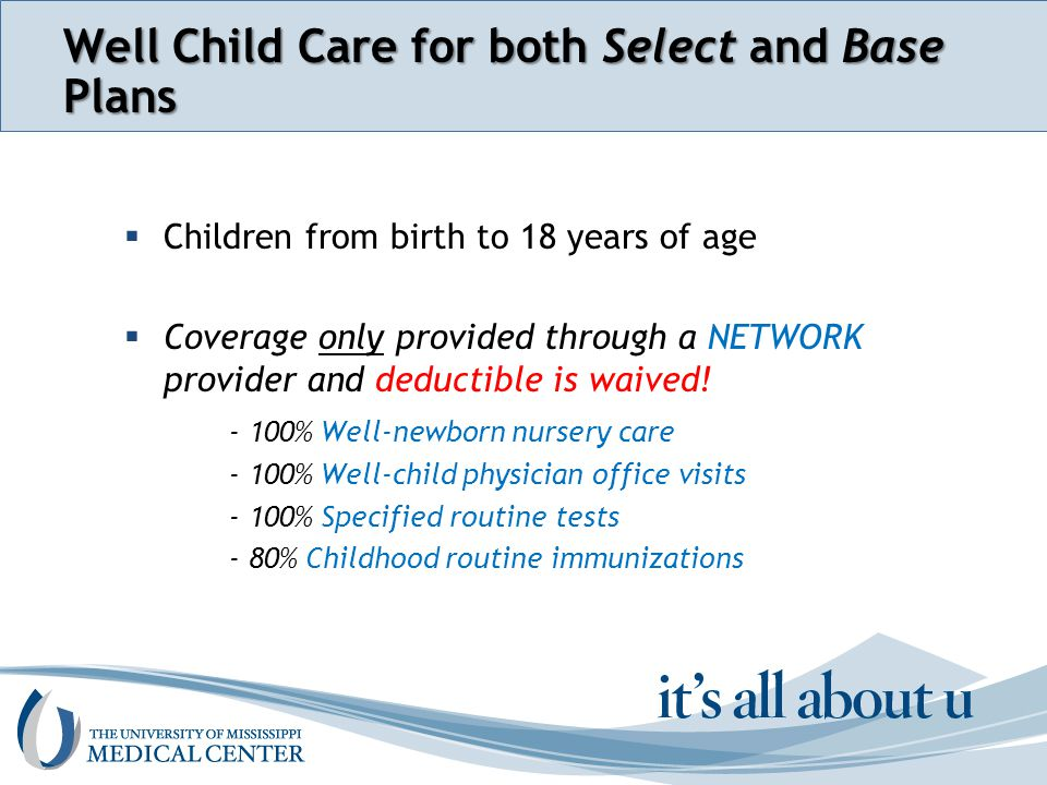 Section name here Well Child Care for both Select and Base Plans  Children from birth to 18 years of age  Coverage only provided through a NETWORK provider and deductible is waived.