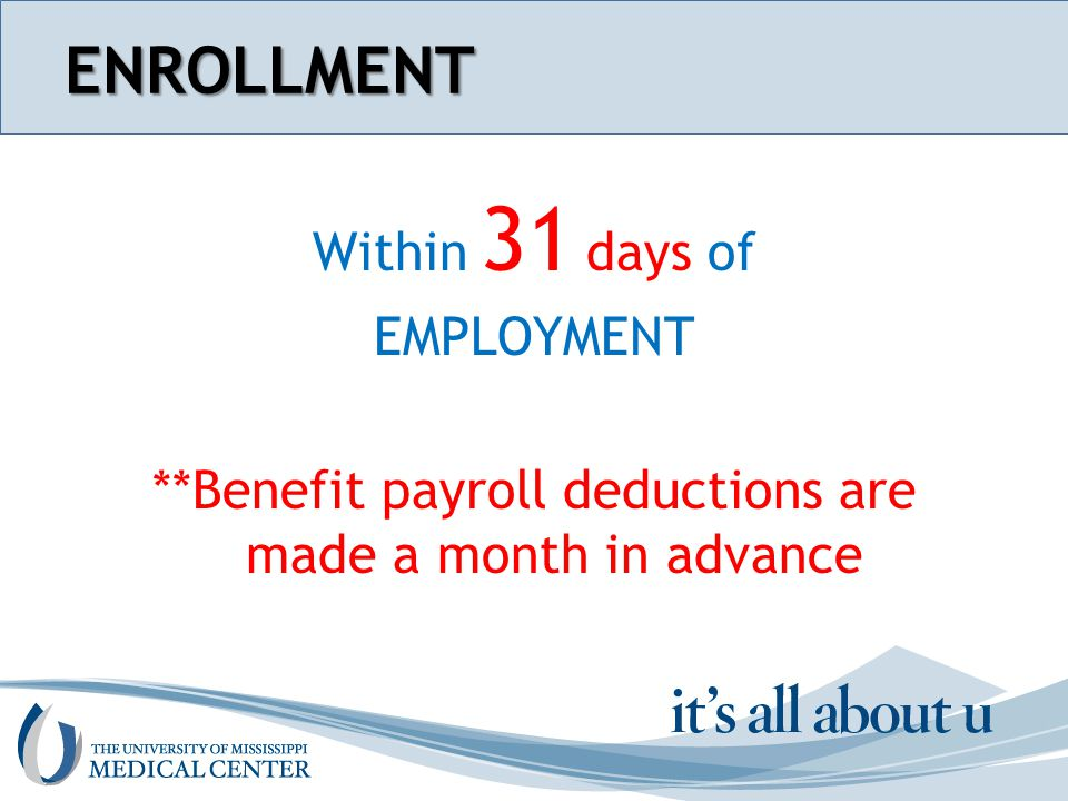Section name hereENROLLMENT Within 31 days of EMPLOYMENT **Benefit payroll deductions are made a month in advance
