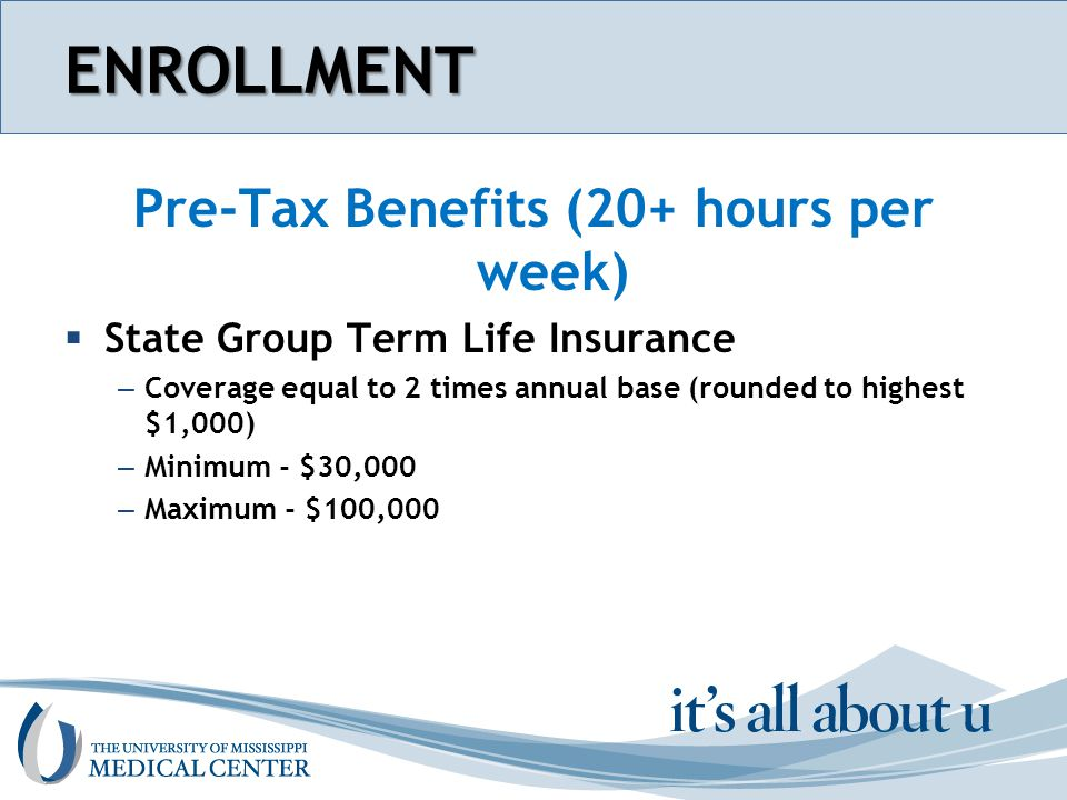 Section name hereENROLLMENT Post-Tax Benefits (20+ hours per week)  Supplemental Term Life Insurance – Coverage equal 1 to 6 times annual base (rounded to highest $1,000) – Maximum - $600,000 – Available to Employees working 20+ hours per week – Dependents coverage available (limited)