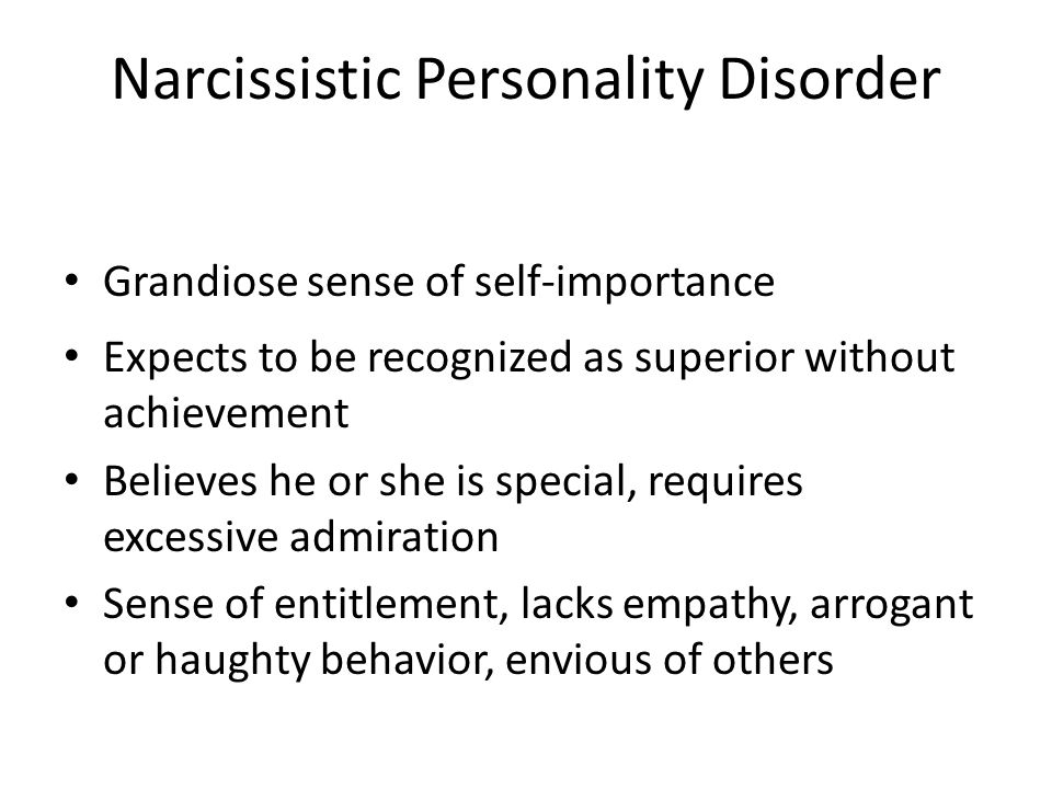 Narcissistic Personality Disorder Grandiose sense of self-importance Expects to be recognized as superior without achievement Believes he or she is sp