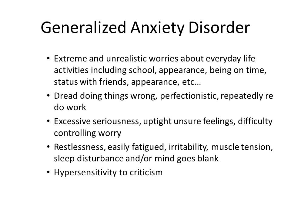Generalized Anxiety Disorder Extreme and unrealistic worries about everyday life activities including school, appearance, being on time, status with f