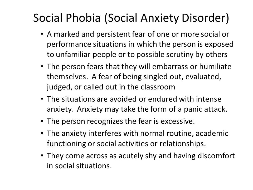 Social Phobia (Social Anxiety Disorder) A marked and persistent fear of one or more social or performance situations in which the person is exposed to