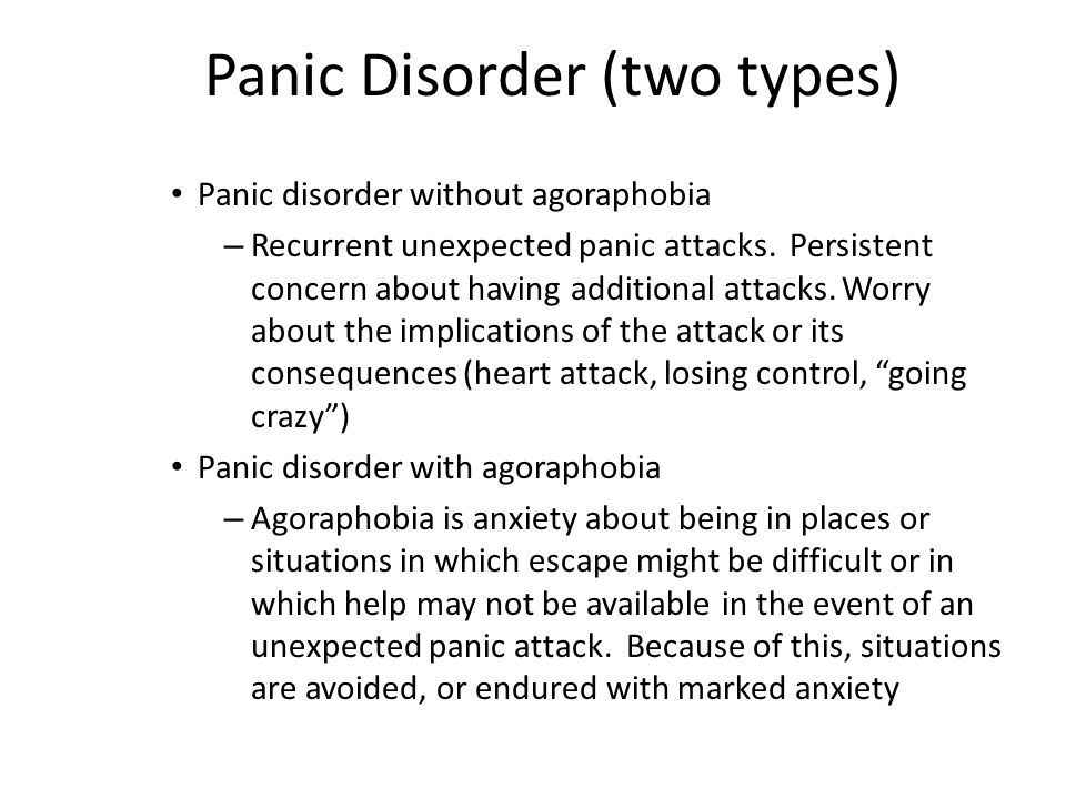Panic Disorder (two types) Panic disorder without agoraphobia – Recurrent unexpected panic attacks. Persistent concern about having additional attacks