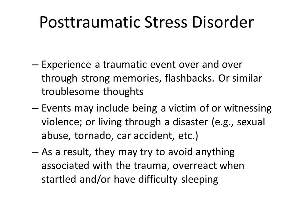 Posttraumatic Stress Disorder – Experience a traumatic event over and over through strong memories, flashbacks. Or similar troublesome thoughts – Even