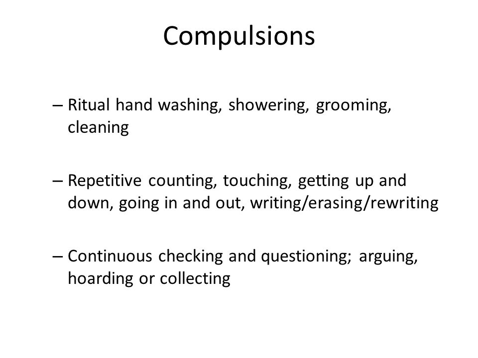 Compulsions – Ritual hand washing, showering, grooming, cleaning – Repetitive counting, touching, getting up and down, going in and out, writing/erasi