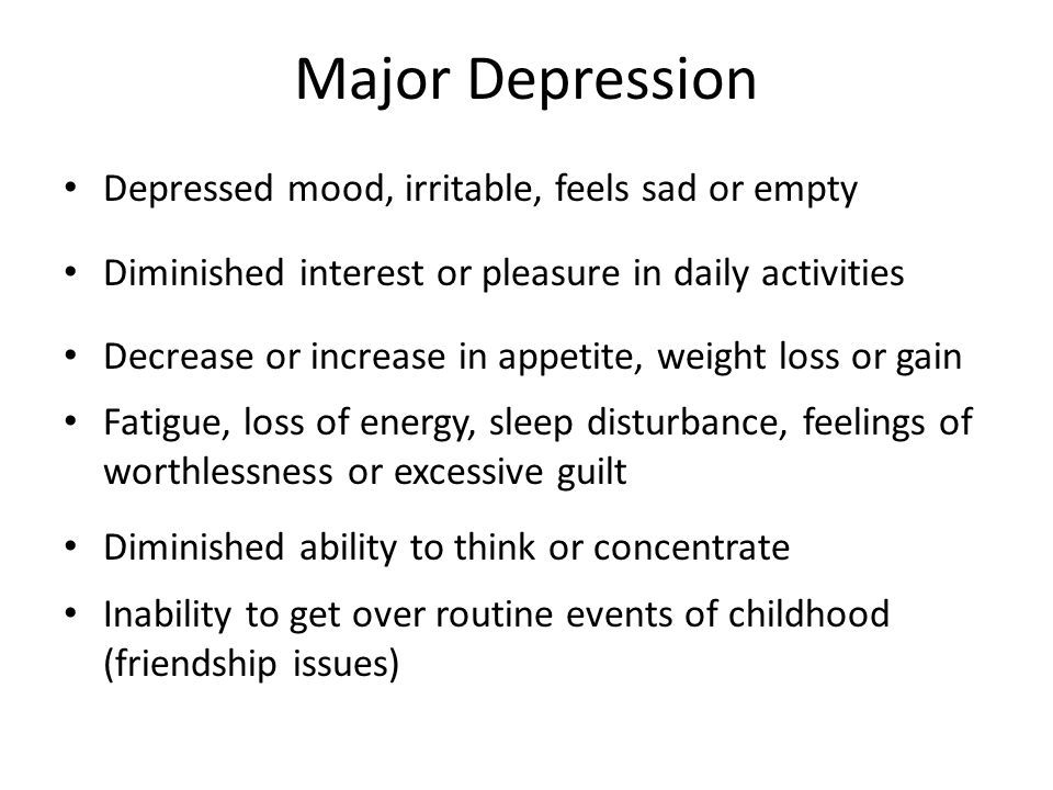 Major Depression Depressed mood, irritable, feels sad or empty Diminished interest or pleasure in daily activities Decrease or increase in appetite, w