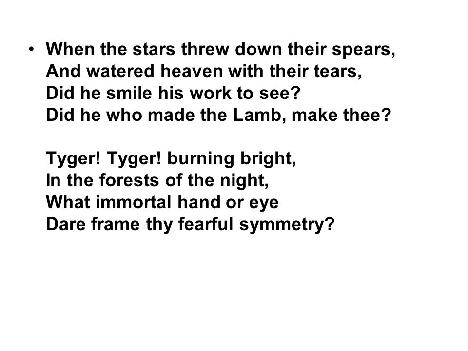 When the stars threw down their spears, And watered heaven with their tears, Did he smile his work to see? Did he who made the Lamb, make thee? Tyger!
