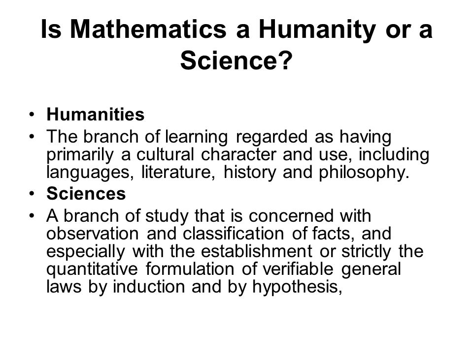 Is Mathematics a Humanity or a Science? Humanities The branch of learning regarded as having primarily a cultural character and use, including languag