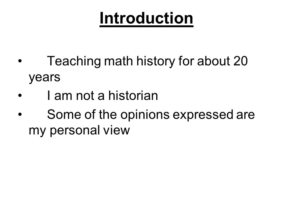 Introduction Teaching math history for about 20 years I am not a historian Some of the opinions expressed are my personal view