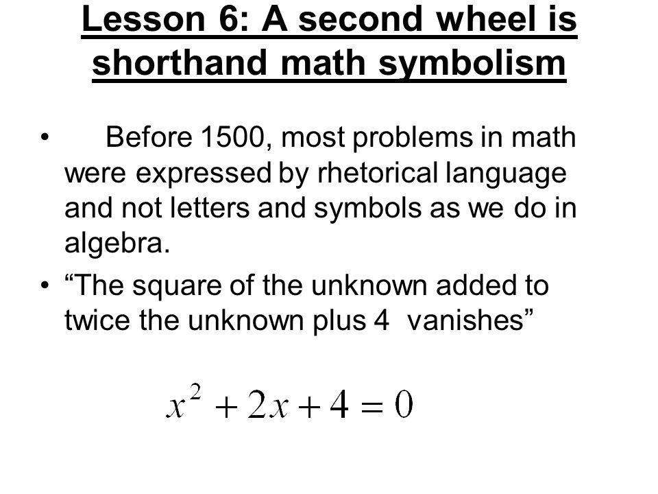 Lesson 6: A second wheel is shorthand math symbolism Before 1500, most problems in math were expressed by rhetorical language and not letters and symb