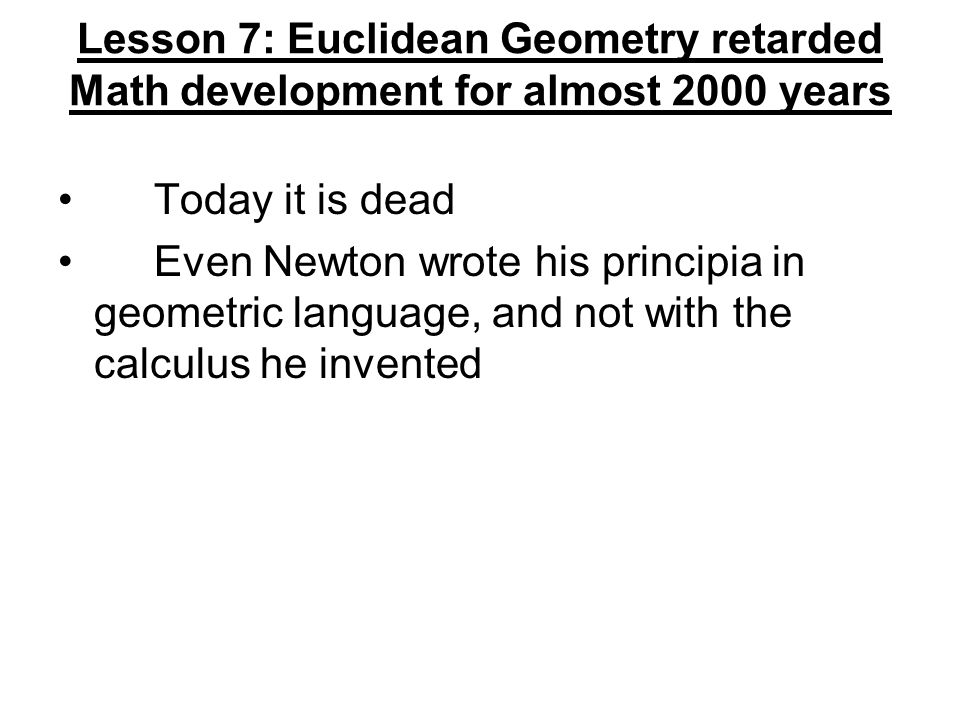 Lesson 7: Euclidean Geometry retarded Math development for almost 2000 years Today it is dead Even Newton wrote his principia in geometric language, a