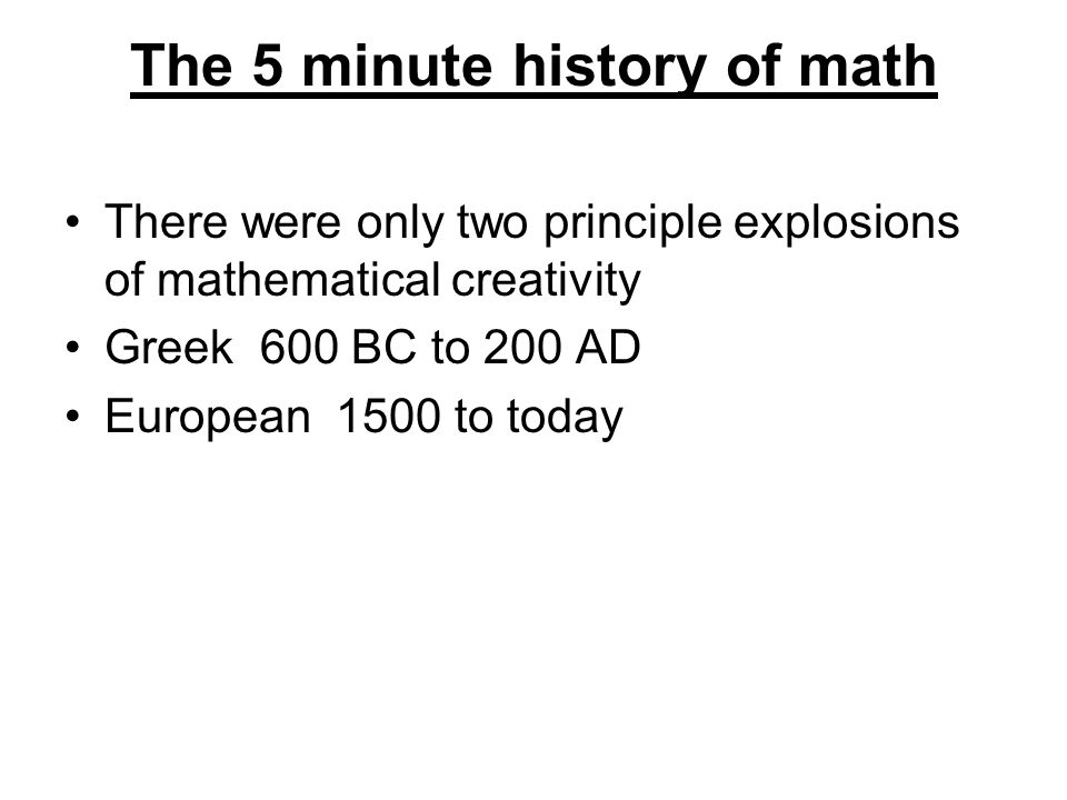 The 5 minute history of math There were only two principle explosions of mathematical creativity Greek 600 BC to 200 AD European 1500 to today