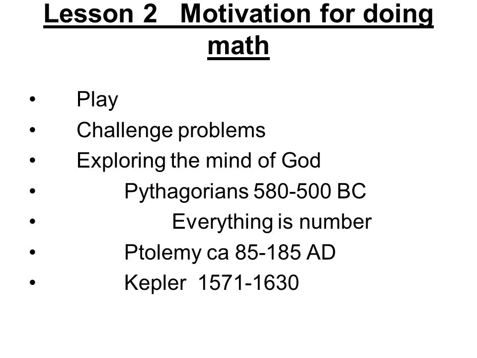 Lesson 2 Motivation for doing math Play Challenge problems Exploring the mind of God Pythagorians 580-500 BC Everything is number Ptolemy ca 85-185 AD