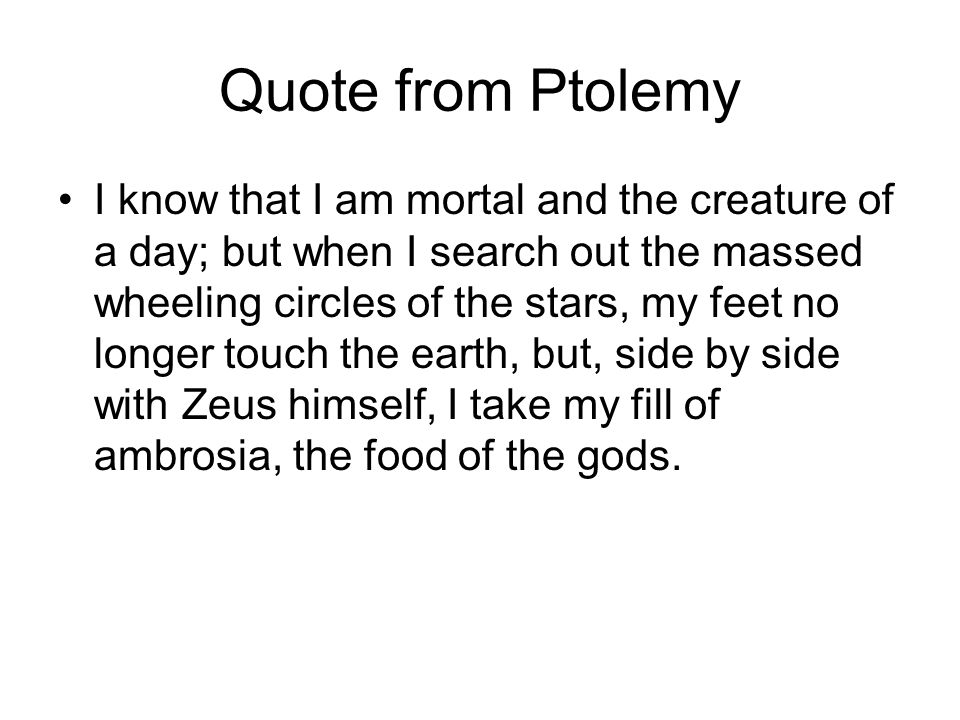 Quote from Ptolemy I know that I am mortal and the creature of a day; but when I search out the massed wheeling circles of the stars, my feet no longe