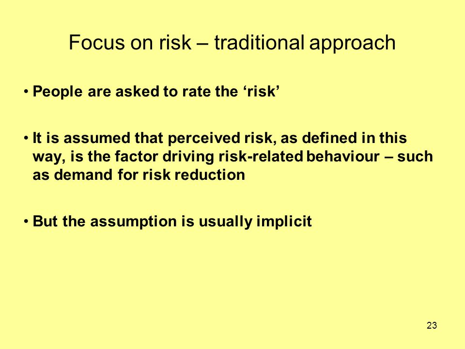 23 Focus on risk – traditional approach People are asked to rate the 'risk' It is assumed that perceived risk, as defined in this way, is the factor driving risk-related behaviour – such as demand for risk reduction But the assumption is usually implicit