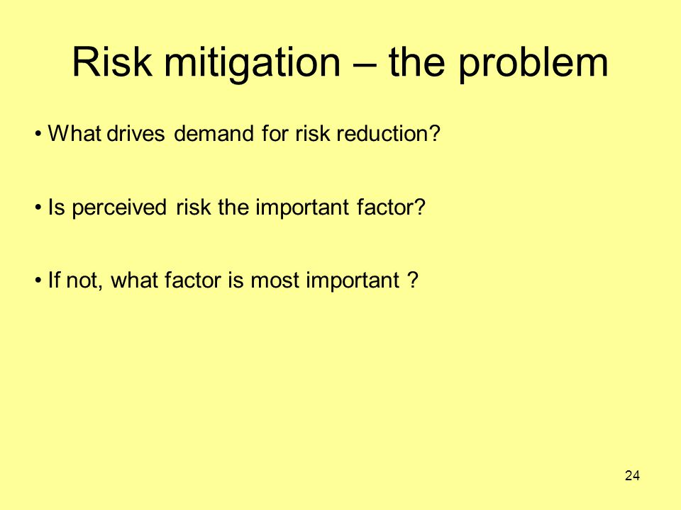 24 Risk mitigation – the problem What drives demand for risk reduction.