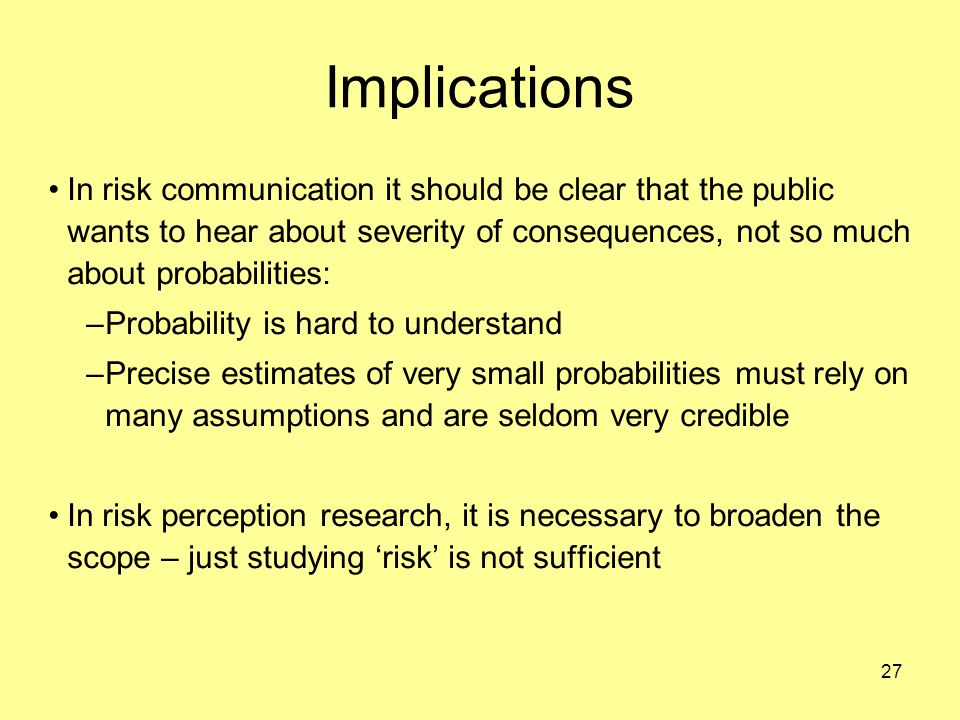 27 Implications In risk communication it should be clear that the public wants to hear about severity of consequences, not so much about probabilities: –Probability is hard to understand –Precise estimates of very small probabilities must rely on many assumptions and are seldom very credible In risk perception research, it is necessary to broaden the scope – just studying 'risk' is not sufficient
