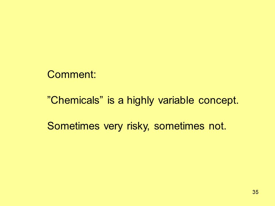 35 Comment: Chemicals is a highly variable concept. Sometimes very risky, sometimes not.