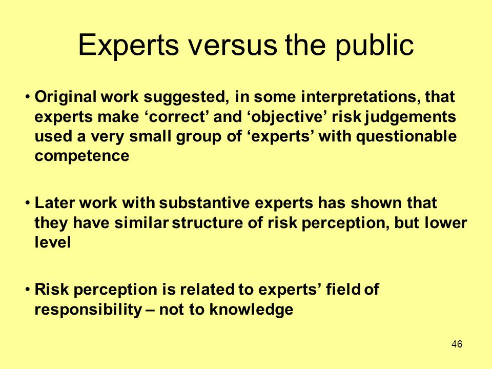 46 Experts versus the public Original work suggested, in some interpretations, that experts make 'correct' and 'objective' risk judgements used a very small group of 'experts' with questionable competence Later work with substantive experts has shown that they have similar structure of risk perception, but lower level Risk perception is related to experts' field of responsibility – not to knowledge