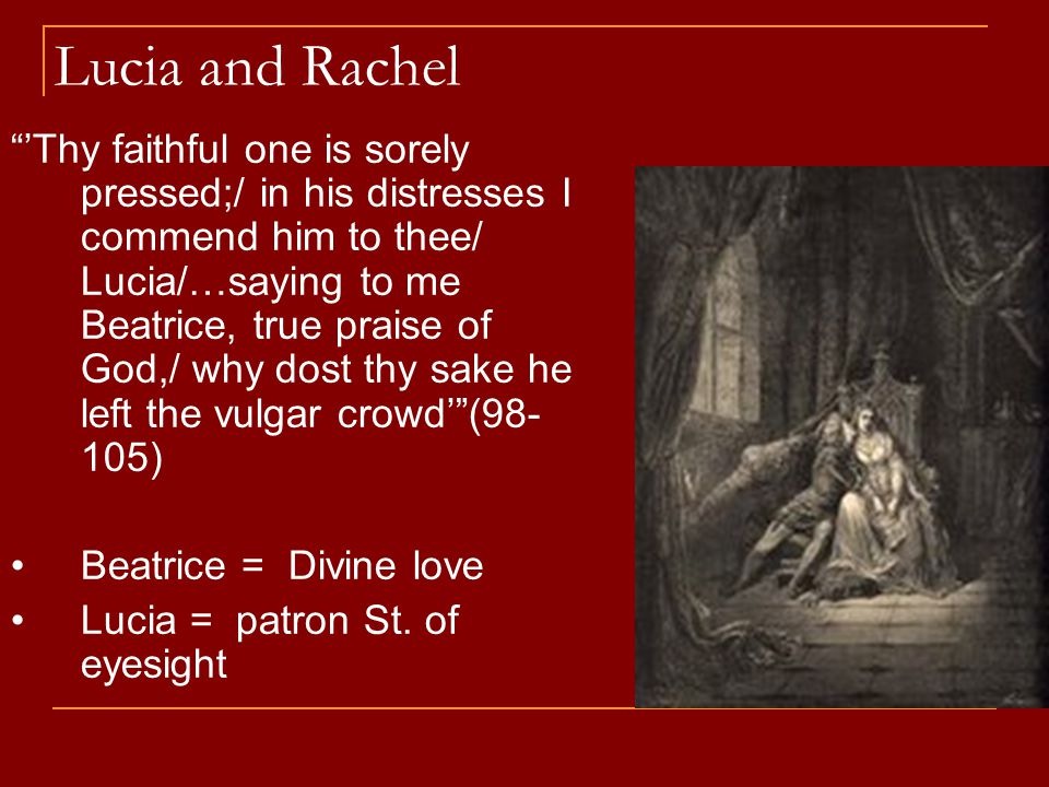 Lucia and Rachel 'Thy faithful one is sorely pressed;/ in his distresses I commend him to thee/ Lucia/…saying to me Beatrice, true praise of God,/ why dost thy sake he left the vulgar crowd' (98- 105) Beatrice = Divine love Lucia = patron St.