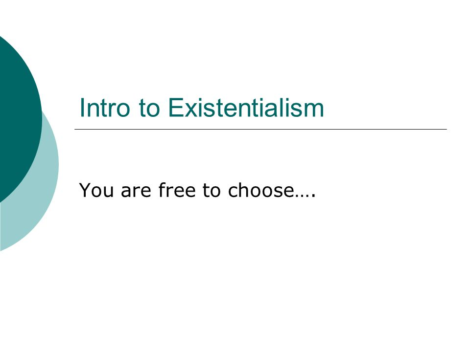Intro to Existentialism You are free to choose….