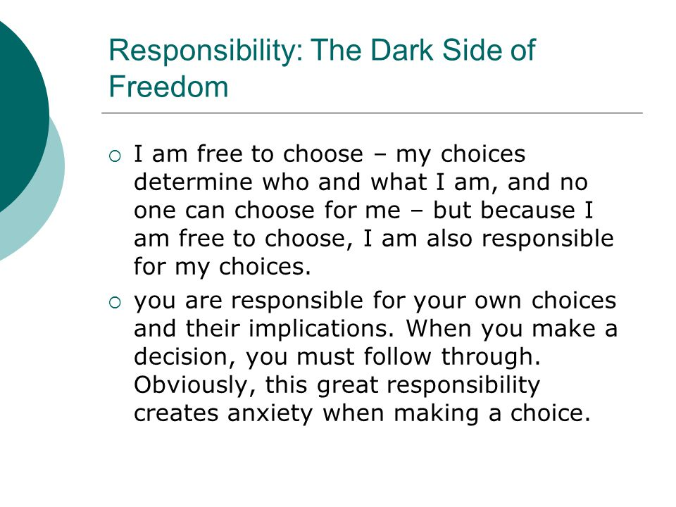 Responsibility: The Dark Side of Freedom  I am free to choose – my choices determine who and what I am, and no one can choose for me – but because I am free to choose, I am also responsible for my choices.