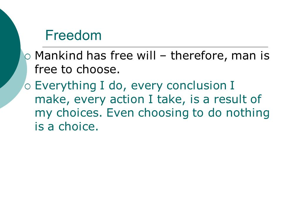 Freedom  Mankind has free will – therefore, man is free to choose.