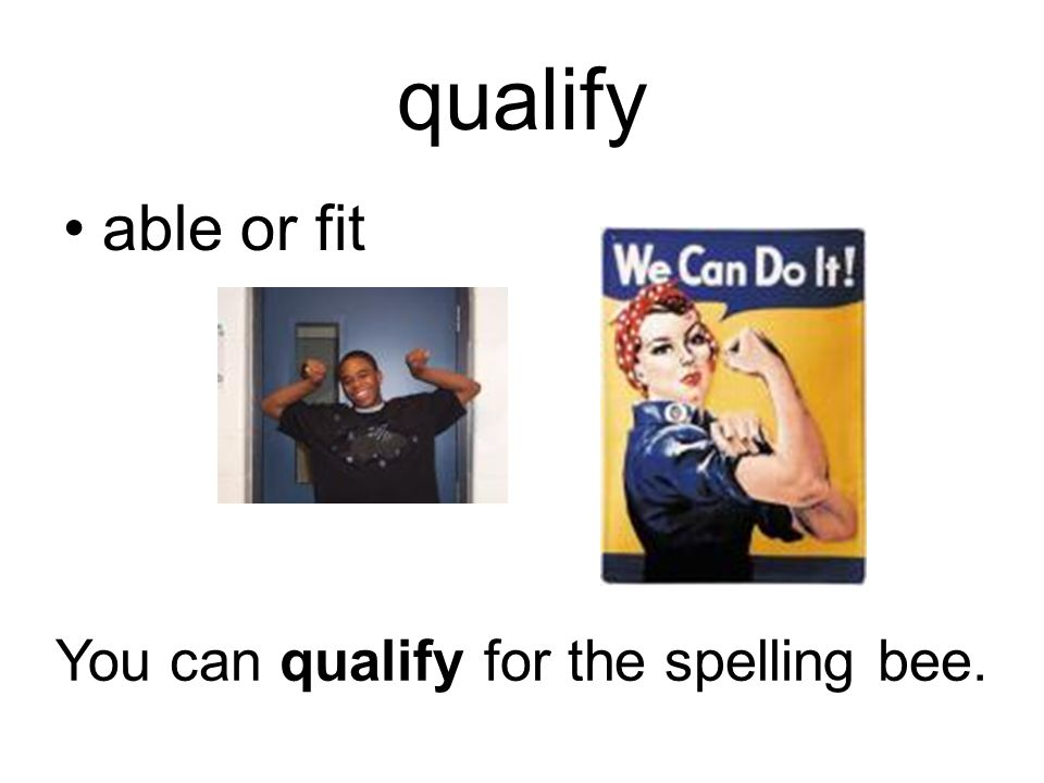 qualify able or fit You can qualify for the spelling bee.