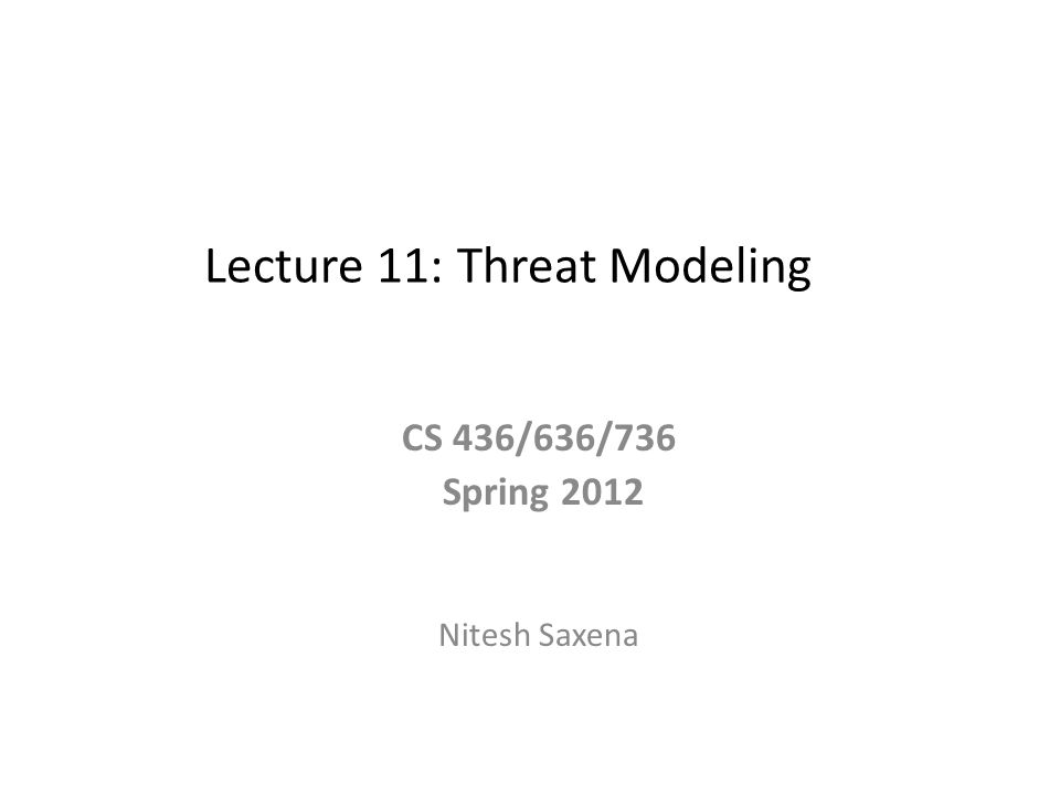 Lecture 11: Threat Modeling CS 436/636/736 Spring 2012 Nitesh Saxena