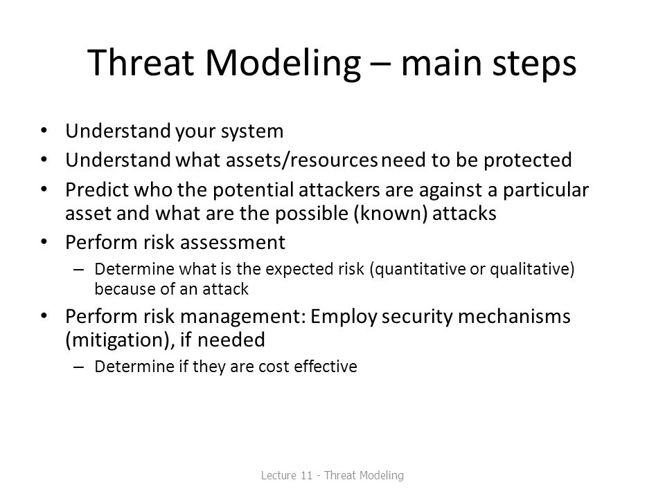 Threat Modeling – main steps Understand your system Understand what assets/resources need to be protected Predict who the potential attackers are agai