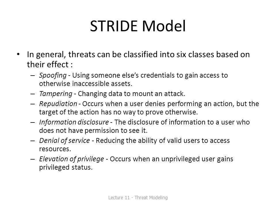 STRIDE Model In general, threats can be classified into six classes based on their effect : – Spoofing - Using someone else's credentials to gain acce