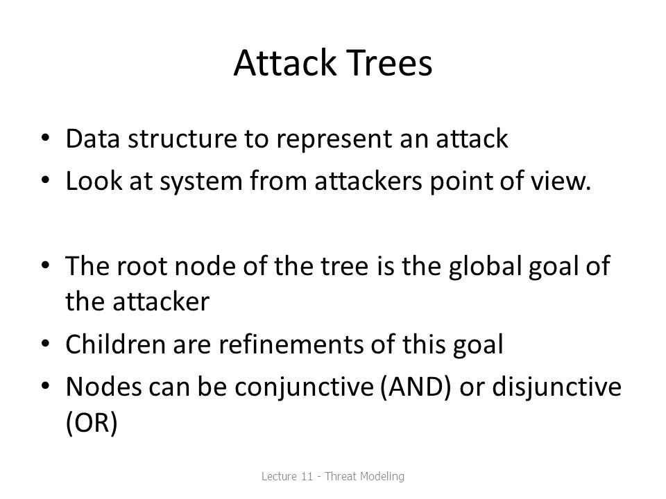 Attack Trees Data structure to represent an attack Look at system from attackers point of view.