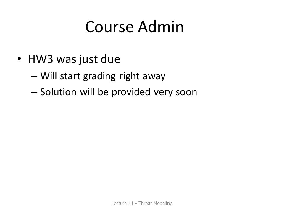 Course Admin HW3 was just due – Will start grading right away – Solution will be provided very soon Lecture 11 - Threat Modeling