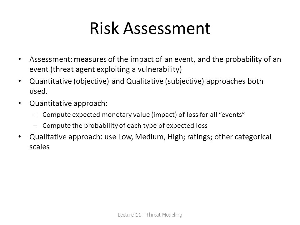 Risk Assessment Assessment: measures of the impact of an event, and the probability of an event (threat agent exploiting a vulnerability) Quantitative (objective) and Qualitative (subjective) approaches both used.
