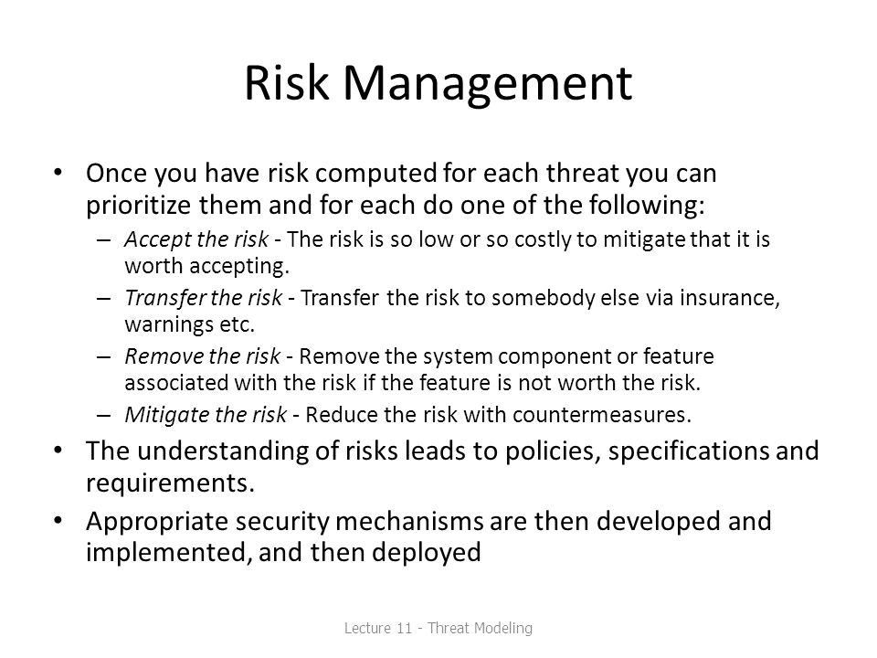 Risk Management Once you have risk computed for each threat you can prioritize them and for each do one of the following: – Accept the risk - The risk