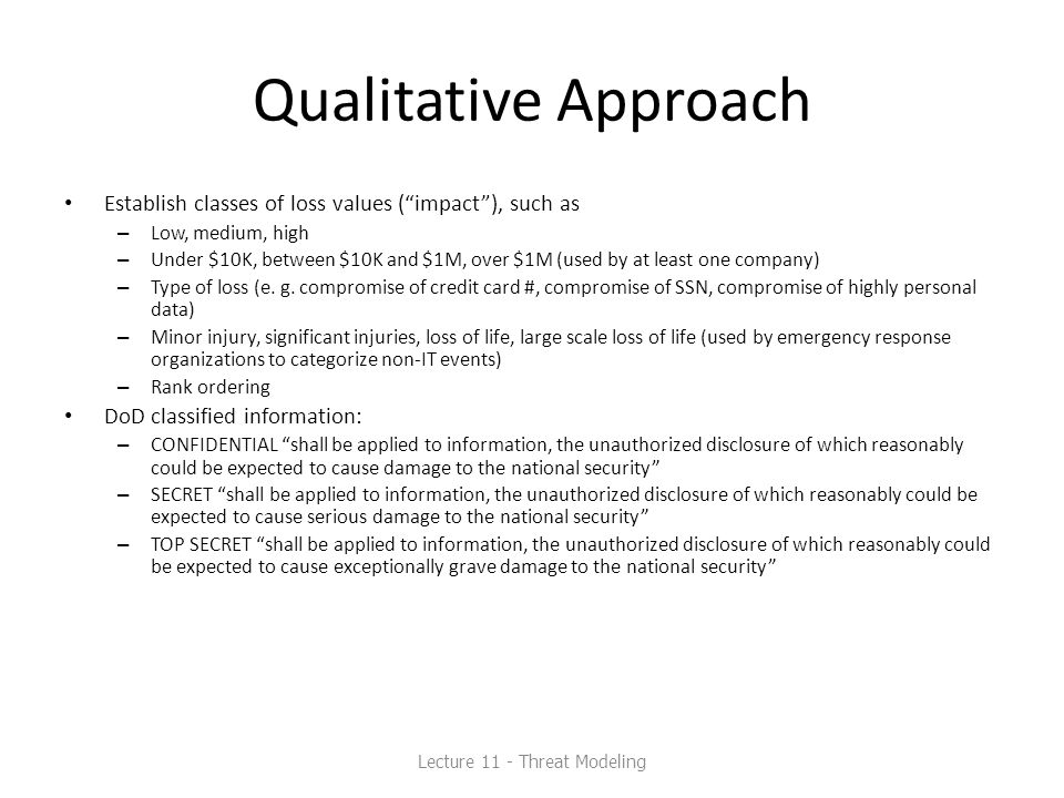 "Qualitative Approach Establish classes of loss values (""impact""), such as – Low, medium, high – Under $10K, between $10K and $1M, over $1M (used by at"