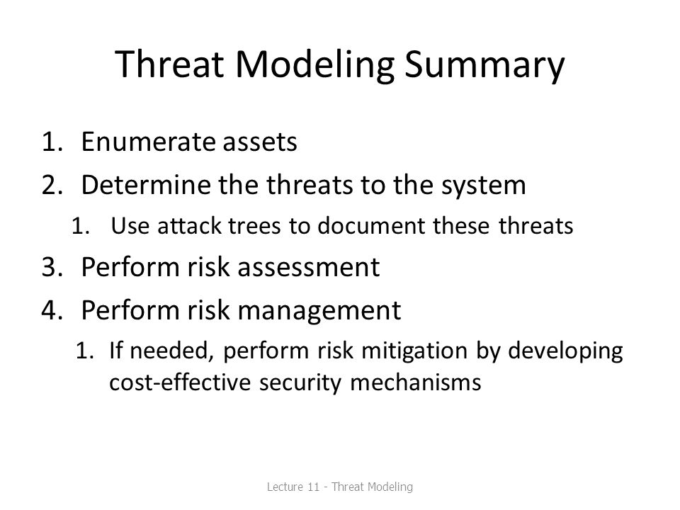 Threat Modeling Summary 1.Enumerate assets 2.Determine the threats to the system 1.Use attack trees to document these threats 3.Perform risk assessmen
