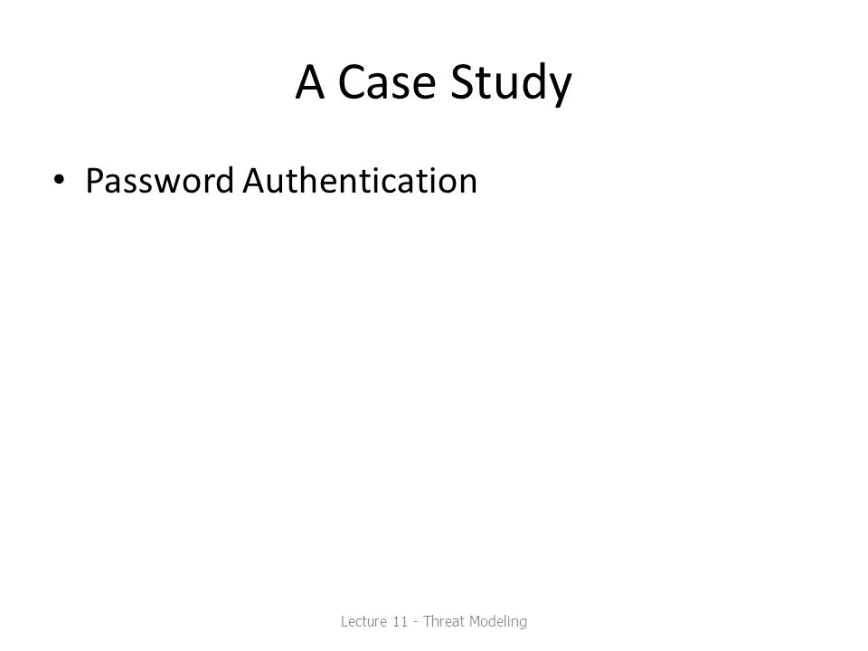 A Case Study Password Authentication Lecture 11 - Threat Modeling