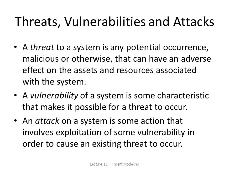 Threats, Vulnerabilities and Attacks A threat to a system is any potential occurrence, malicious or otherwise, that can have an adverse effect on the