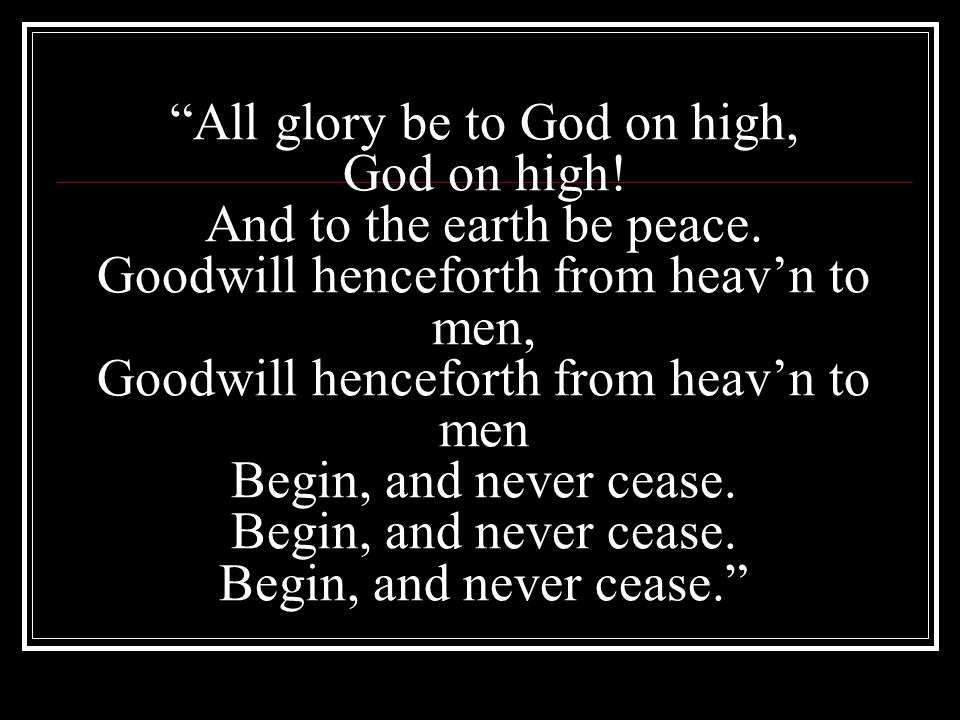"""All glory be to God on high, God on high! And to the earth be peace. Goodwill henceforth from heav'n to men, Goodwill henceforth from heav'n to men B"