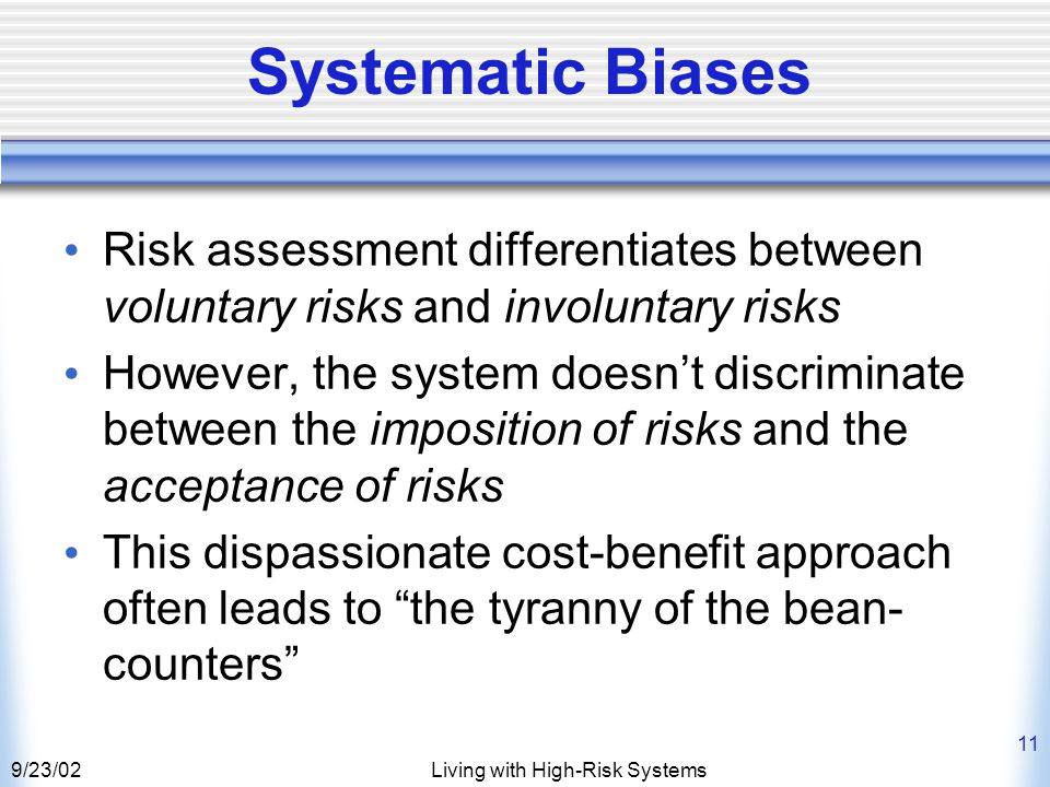 9/23/02Living with High-Risk Systems 11 Systematic Biases Risk assessment differentiates between voluntary risks and involuntary risks However, the system doesn't discriminate between the imposition of risks and the acceptance of risks This dispassionate cost-benefit approach often leads to the tyranny of the bean- counters