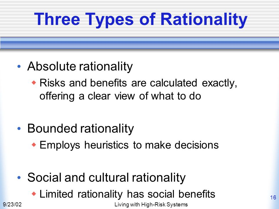 9/23/02Living with High-Risk Systems 16 Three Types of Rationality Absolute rationality  Risks and benefits are calculated exactly, offering a clear view of what to do Bounded rationality  Employs heuristics to make decisions Social and cultural rationality  Limited rationality has social benefits